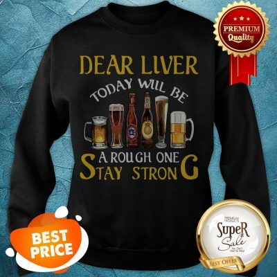 Dear Liver Today Will Be A Rough One Stay Strong Beer Sweatshirt