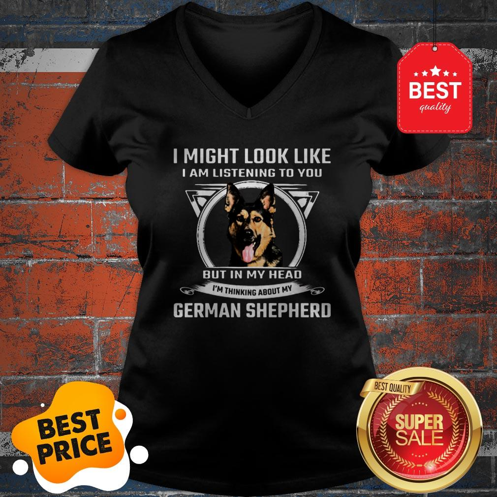 I Might Look Like I Am Listening To You But In My Head I'm Thinking About My German Shepherd V-neck