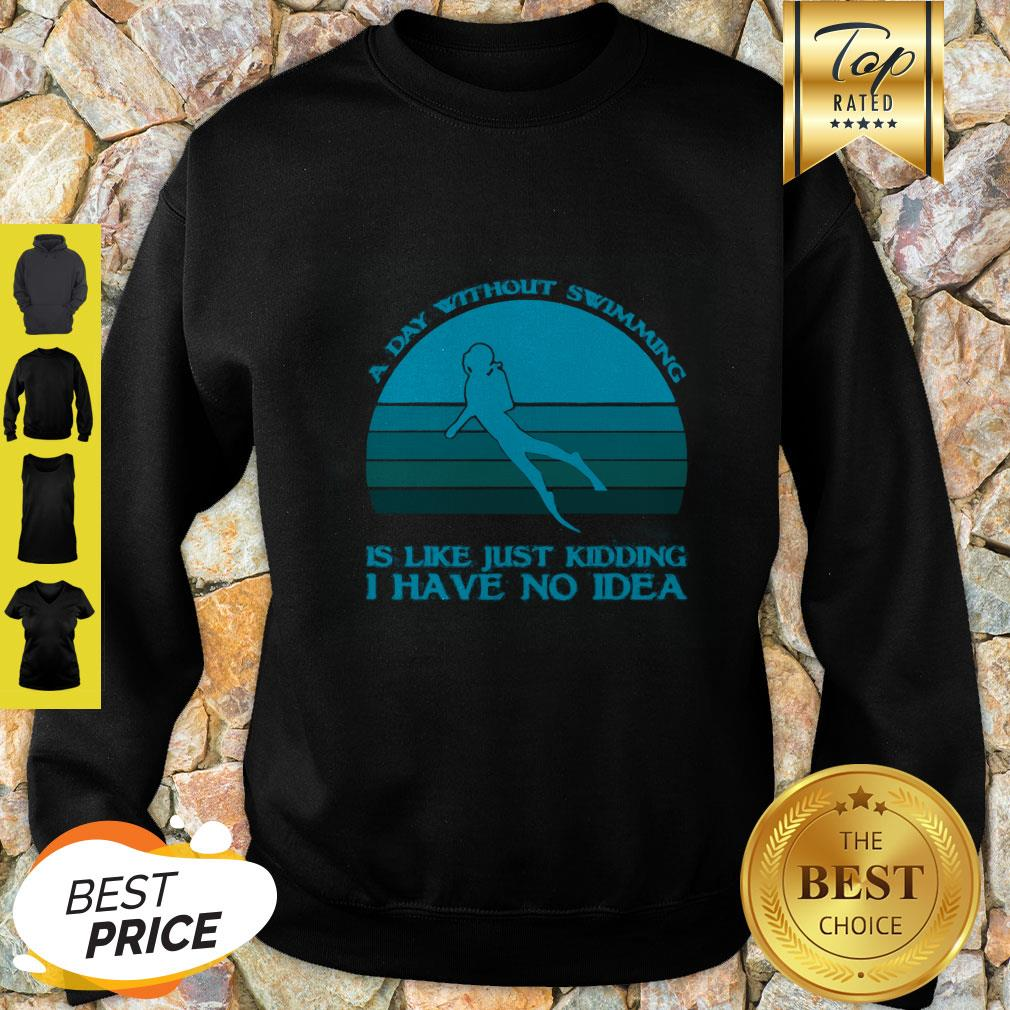 A Day Without Swimming Is Like Just Kidding I Have No Idea Sweatshirt