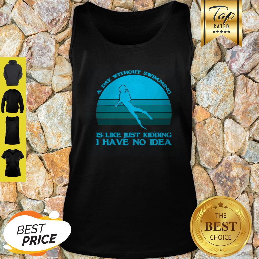 A Day Without Swimming Is Like Just Kidding I Have No Idea Tank Top