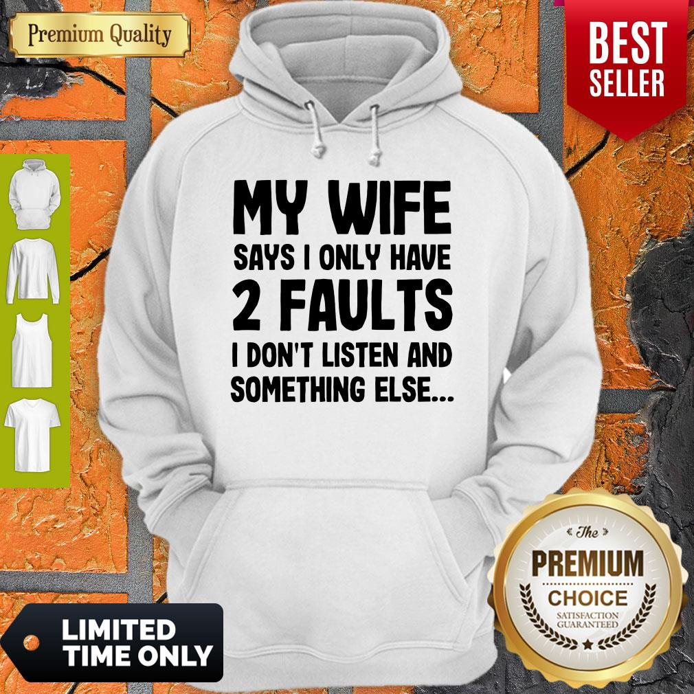 Nice My Wife Says I Only Have Two Faults I Don't Listen And Something Else Hoodie