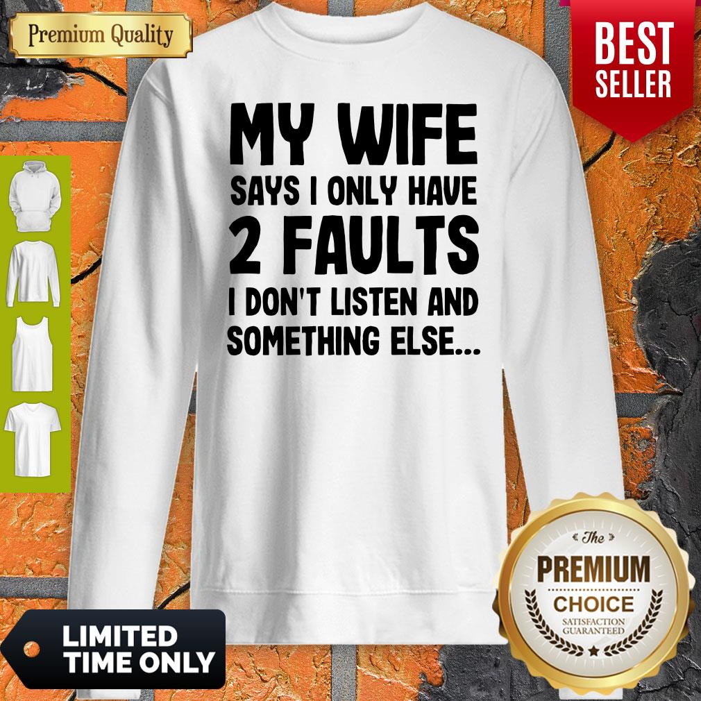 Nice My Wife Says I Only Have Two Faults I Don't Listen And Something Else Sweatshirt