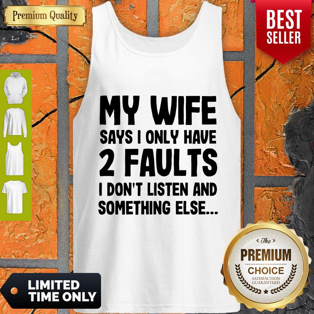 Nice My Wife Says I Only Have Two Faults I Don't Listen And Something Else Tank Top