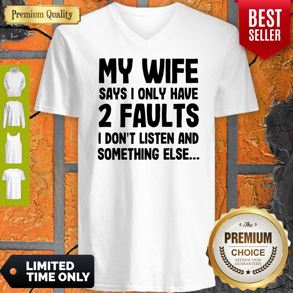 Nice My Wife Says I Only Have Two Faults I Don't Listen And Something Else V-neck