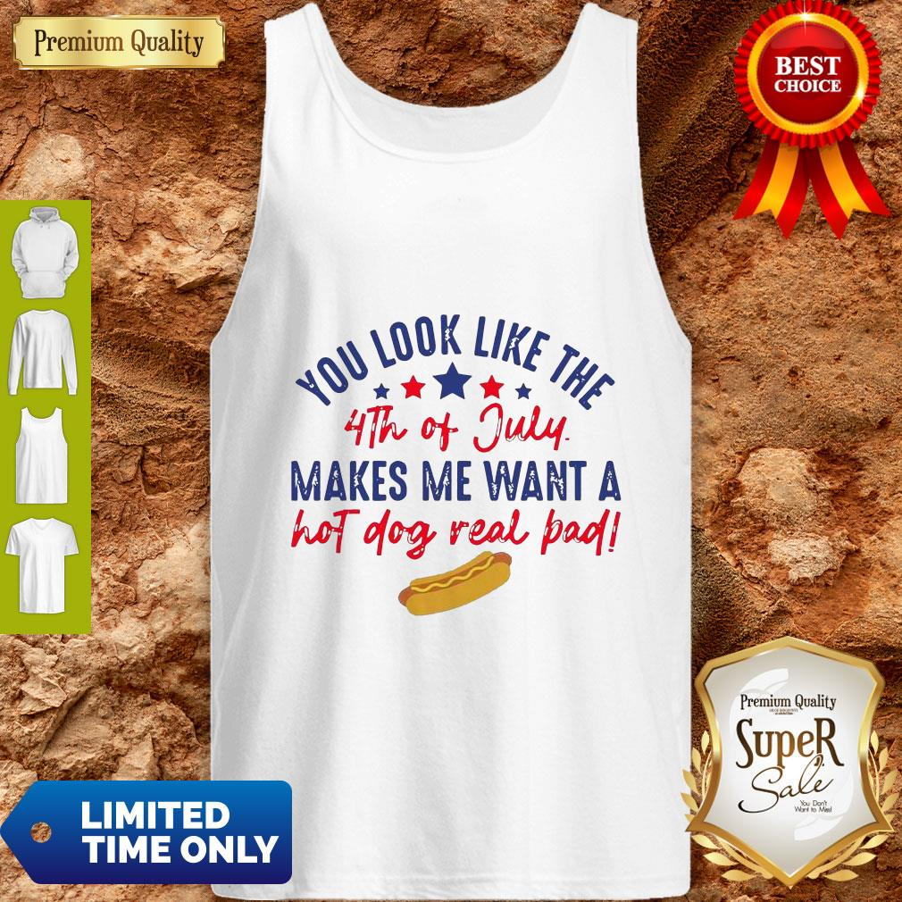 Nice You Look Like The 4th Of July Makes Me Want A Hot Dog Real Bad Tank Top