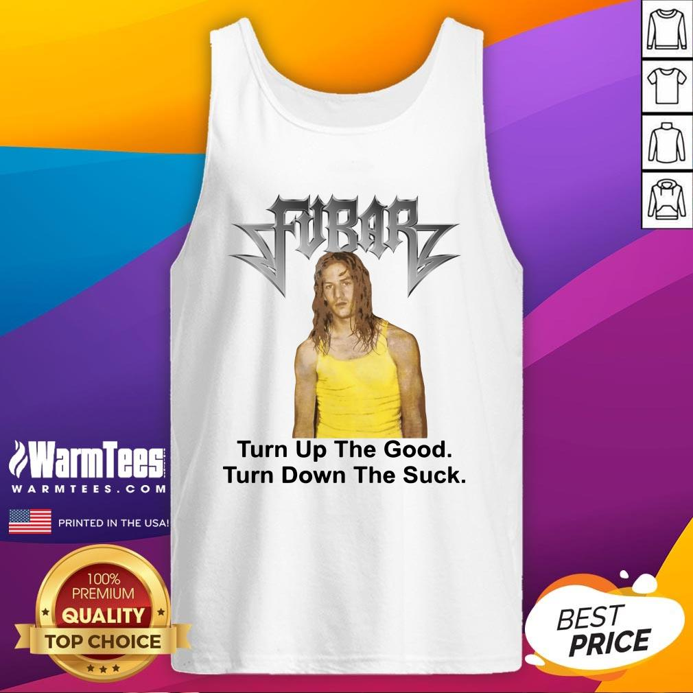 Great Fubar Turn Up The Good Turn Down The Suck Tank Top - Design By Warmtees.com