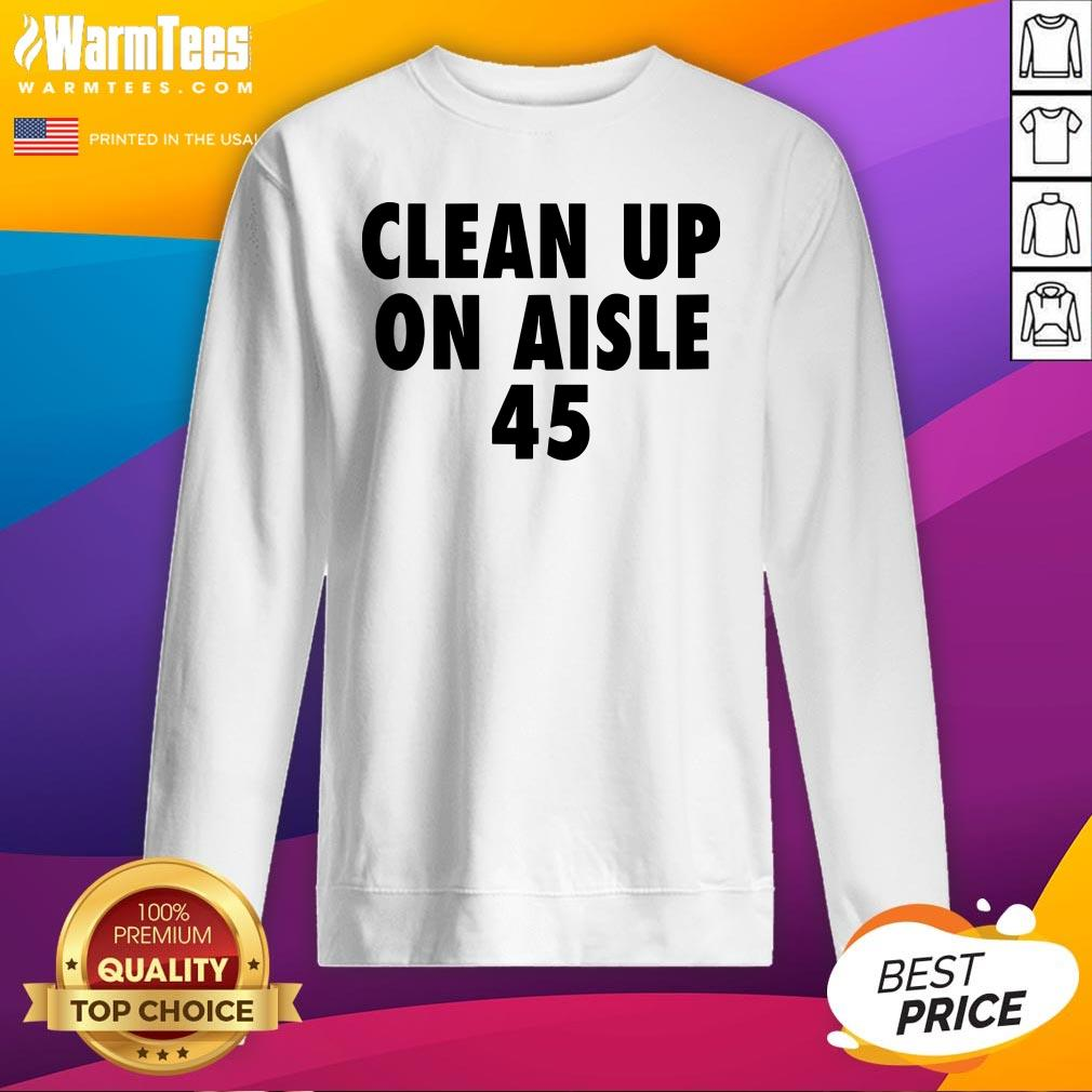 Official Clean Up On Aisle 45 Trump Slogan Quote Sweatshirt - Design By Warmtees.com