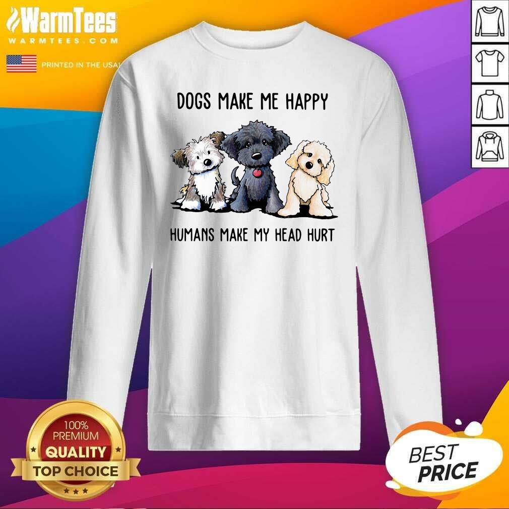 Shih Tzu Dogs Make Me Happy Humans Make My Head Hurt SweatShirt - Design By Warmtees.com