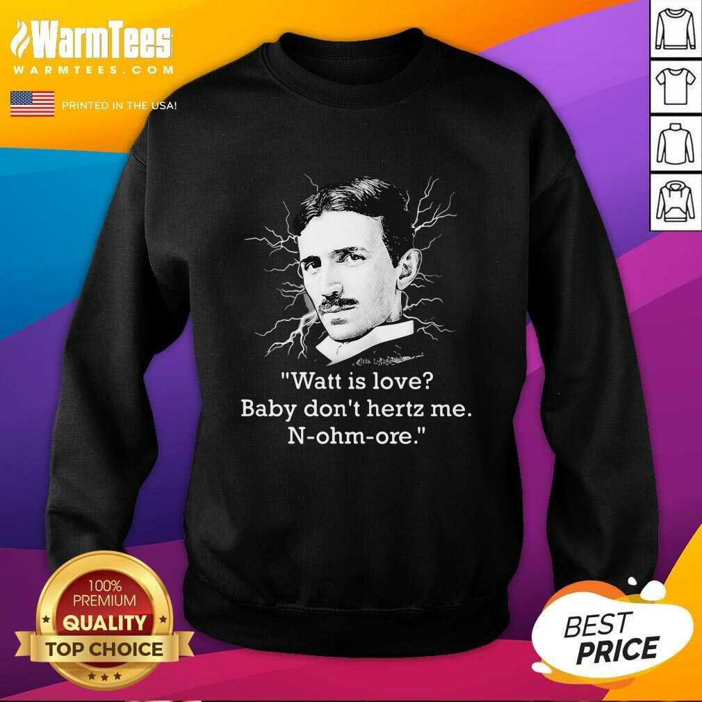 Watt Is Love Baby Don't Hertz Me N-ohm-ore SweatShirt - Design By Warmtees.com