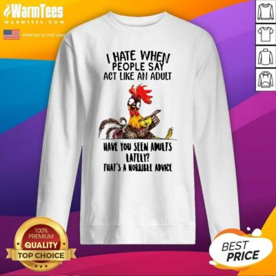 I Hate When People Say Act Like An Adult Have You Seen Adults Lately That's A Horrible Advice SweatShirt - Design By Warmtees.com