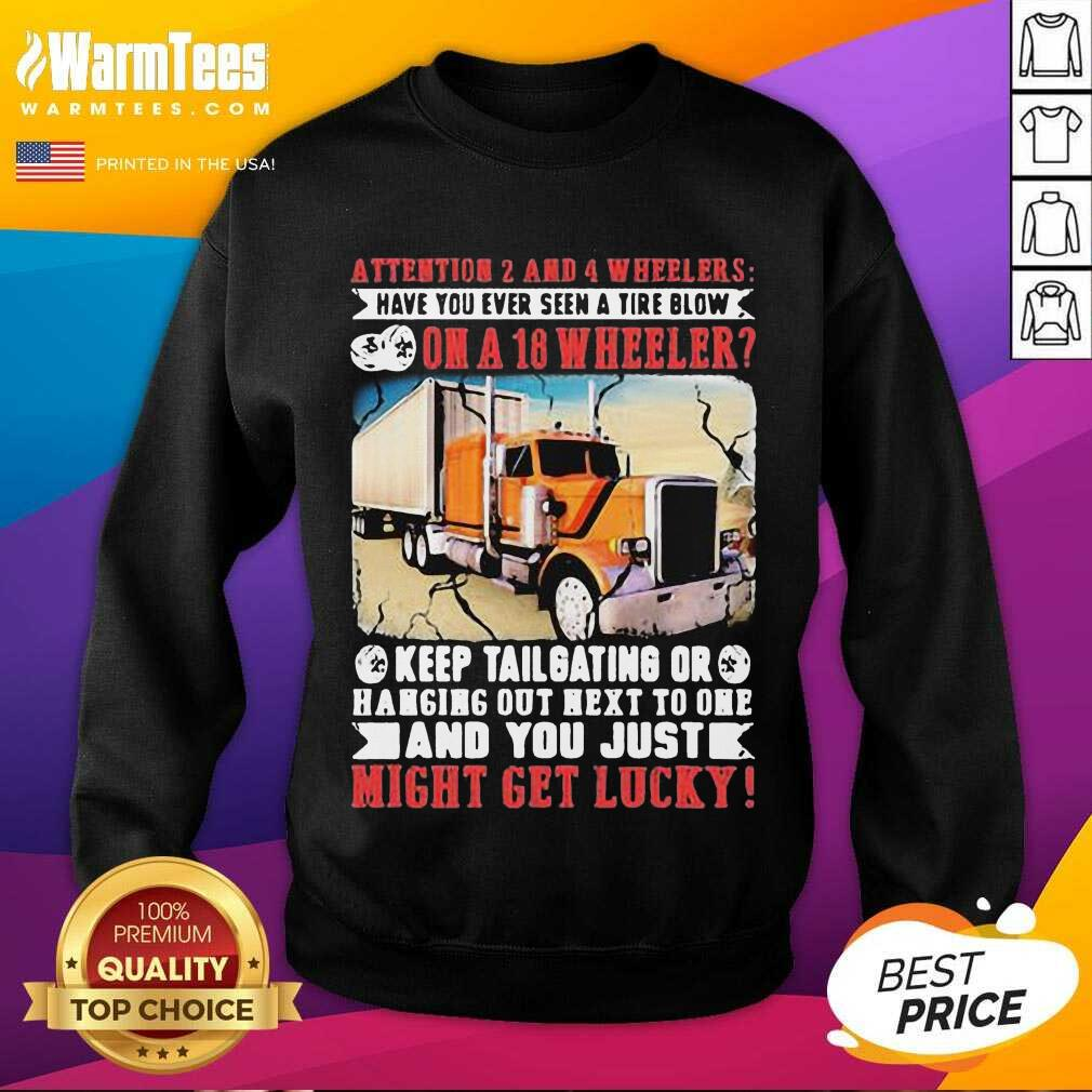 Attention 2 And 4 Wheelers Have You Ever Seen A Tire Blow On A 18 Wheeler Keep Tailgating And You Just Might Get Lucky Trucker SweatShirt