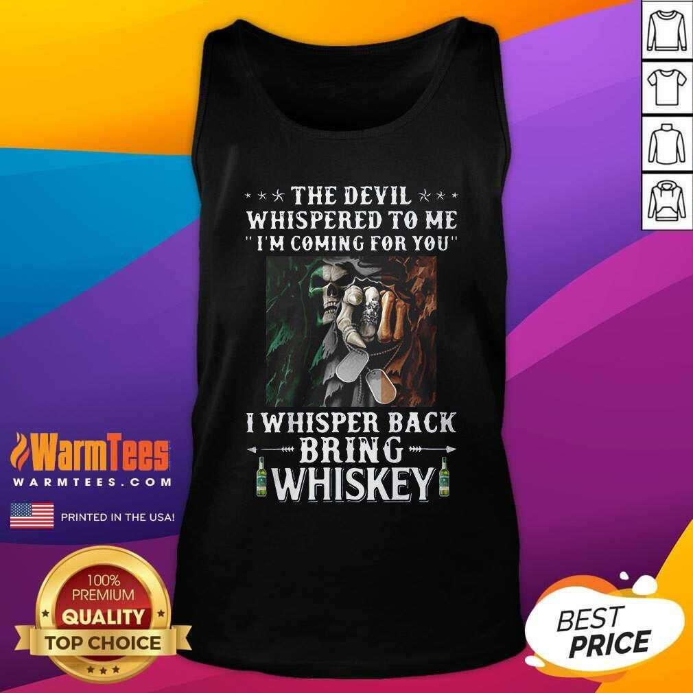 Death The Devil Whispered To Me I'm Coming For You I Whisper Back Bring Whiskey Tank Top