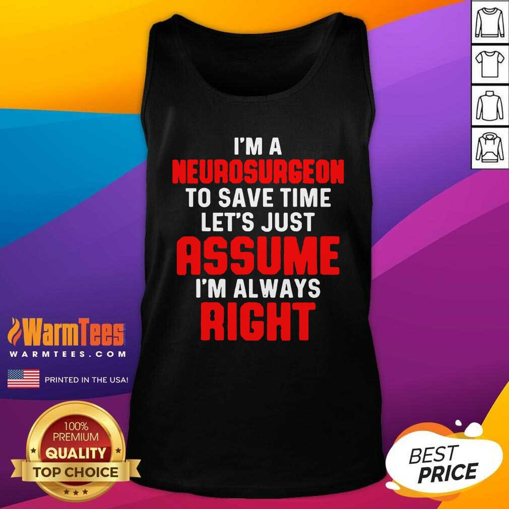 Neurosurgeon Neurology Save Time Let's Just Assume I'm Always Right Tank Top