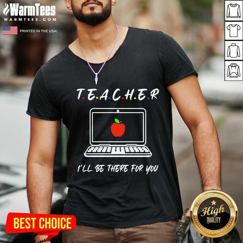 Teacher I'll Be There For You V-neck