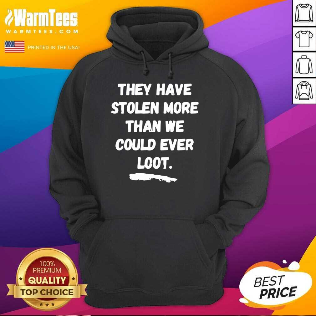 They Have Stolen More Than We Could Ever Loot Hoodie
