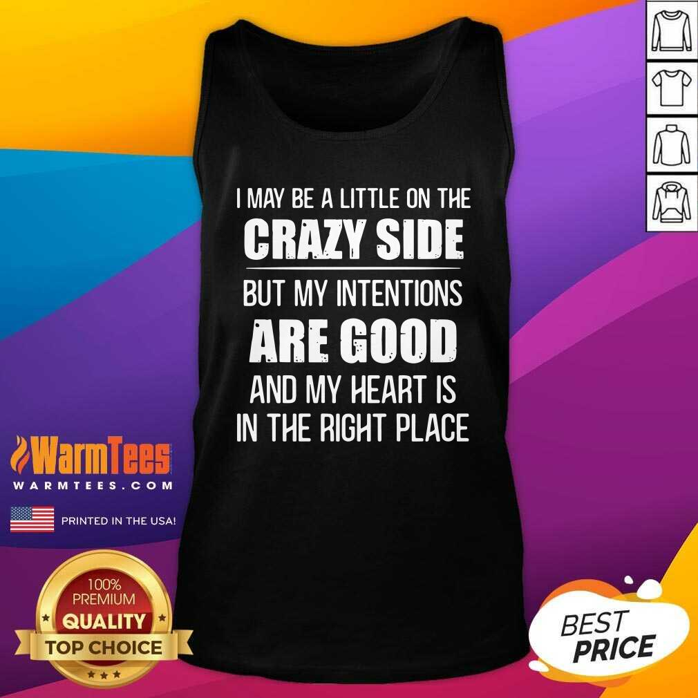I May Be A Little On The Crazy Side But My Intentions Are Good And My Heart Is In The Right Place Tank Top