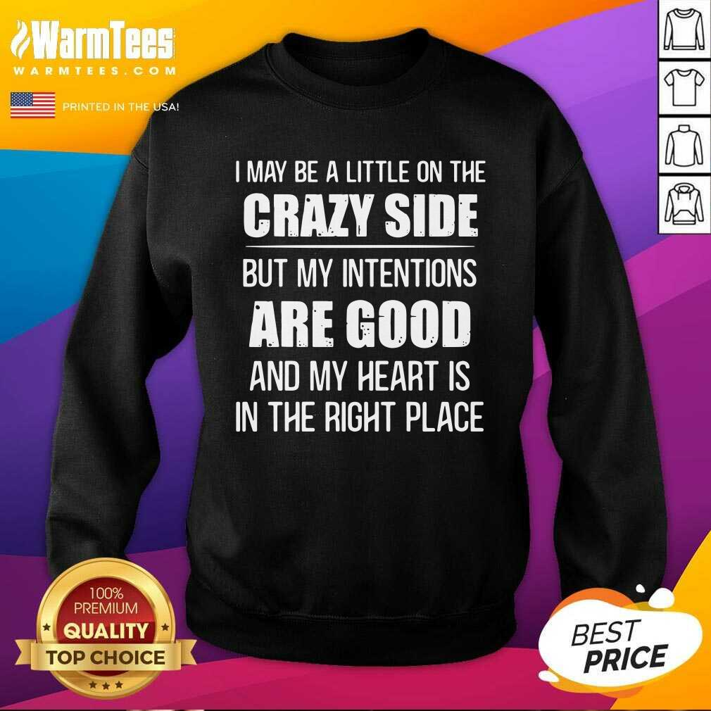 I May Be A Little On The Crazy Side But My Intentions Are Good And My Heart Is In The Right Place SweatShirt