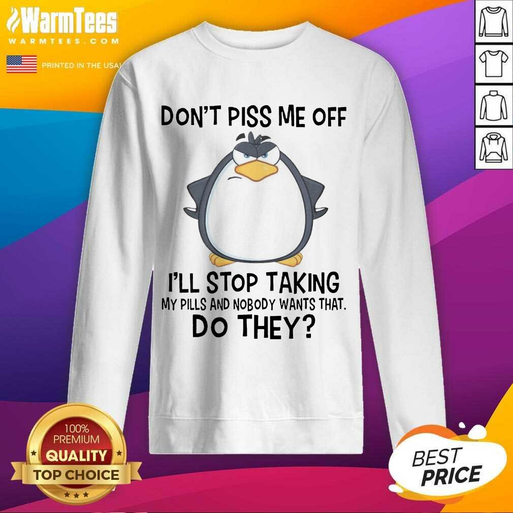Funny Penguin Dont Piss Me Off I Will Stop Taking My Pills And Nobody Wants That Sweatshirt