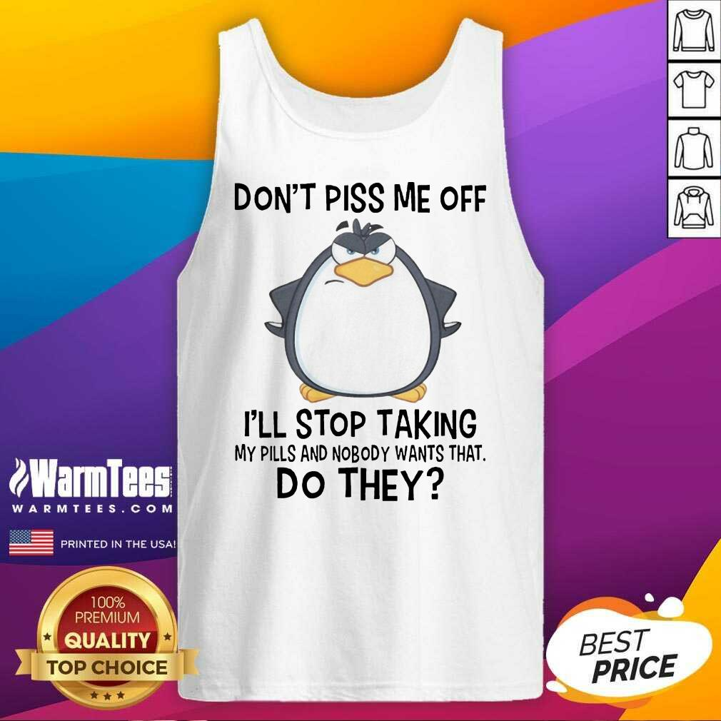 Funny Penguin Dont Piss Me Off I Will Stop Taking My Pills And Nobody Wants That Tank Top