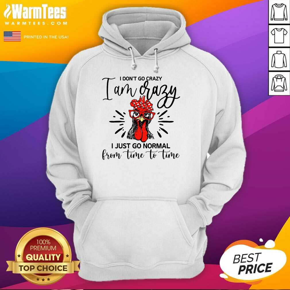 Happy Chicken I Don't Go Crazy I'm Crazy I Just Go Normal Hoodie