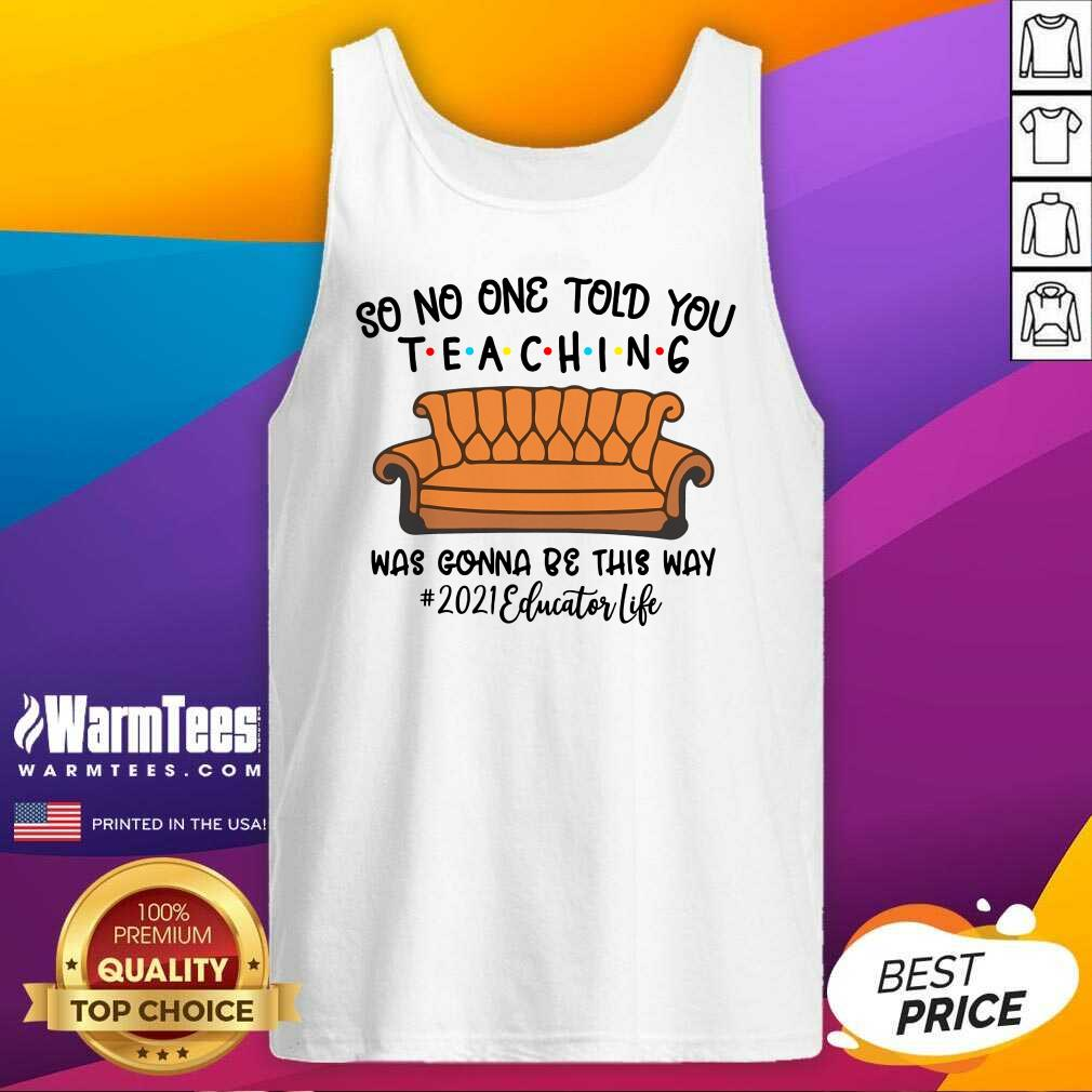 Hot So No One Told You Teaching Was Gonna Be This Way 2021 Educator Life Tank Top