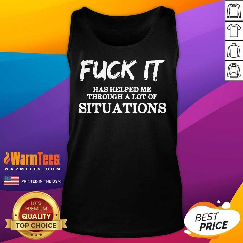 Perfect Fuck It Has Helped Me Through A Lot Of Situations Tank Top