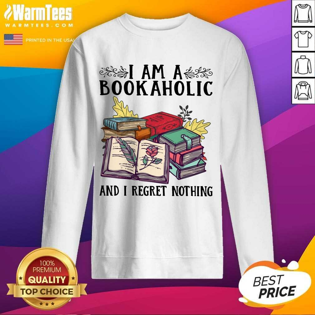 Perfect I Am A Bookaholic And I Regret Nothing Rose Book Sweatshirt