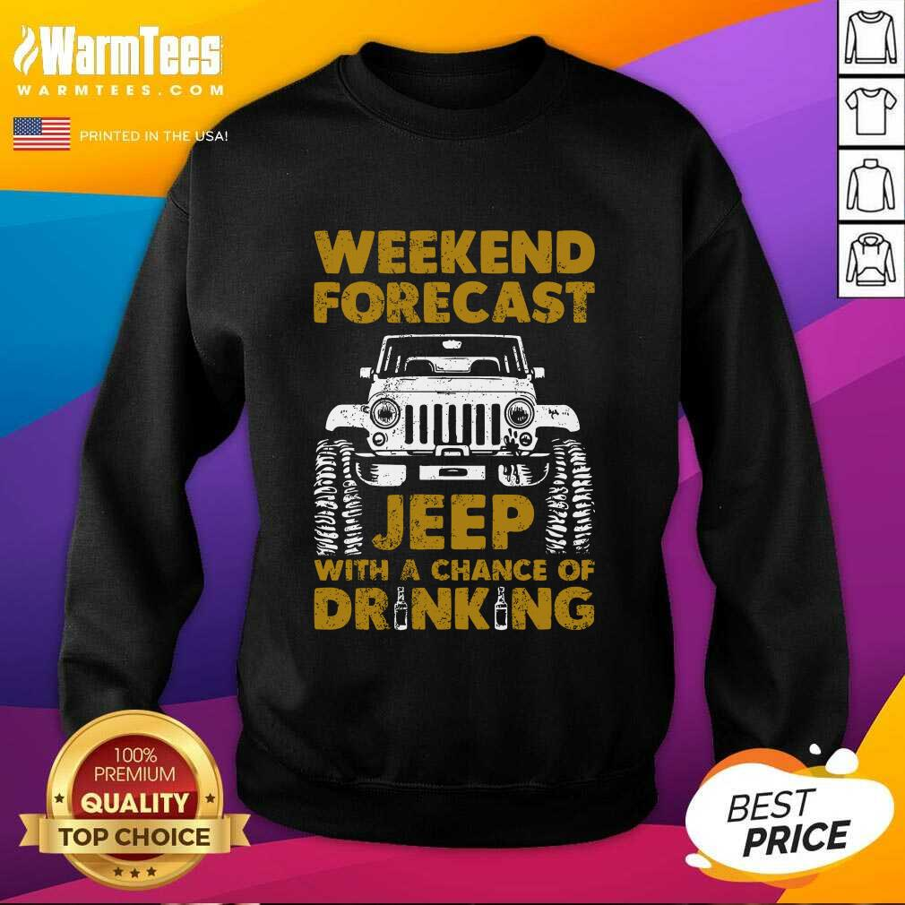Perfect Weekend Forecast Jeep With A Chance Of Drinking Sweatshirt