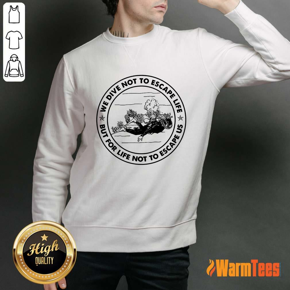 Scuba Diving We Dive Not To Escape Life But For Life Not To Escape Us Sweater