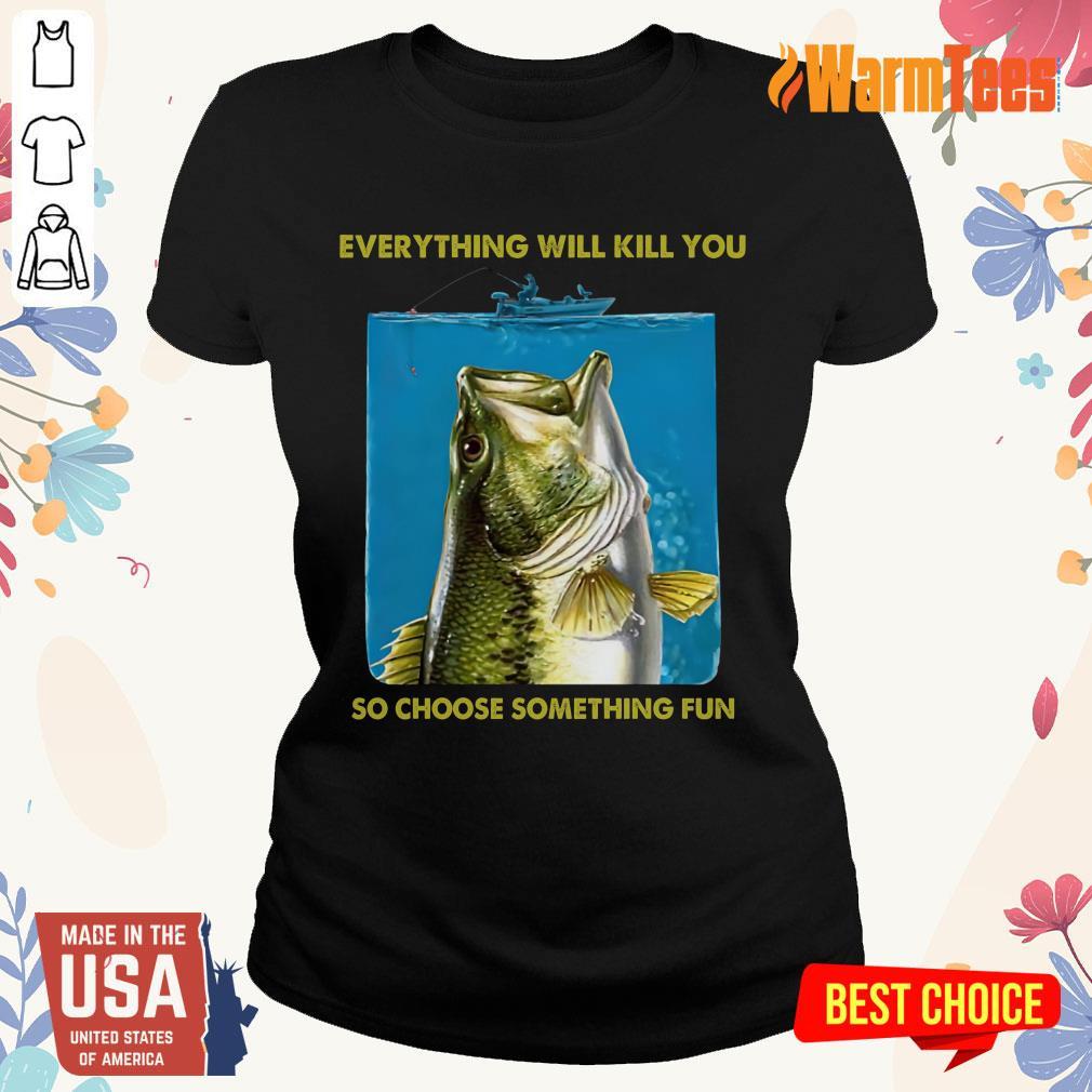 Fishing Everything Will Kill You So Choose Ladies Tee