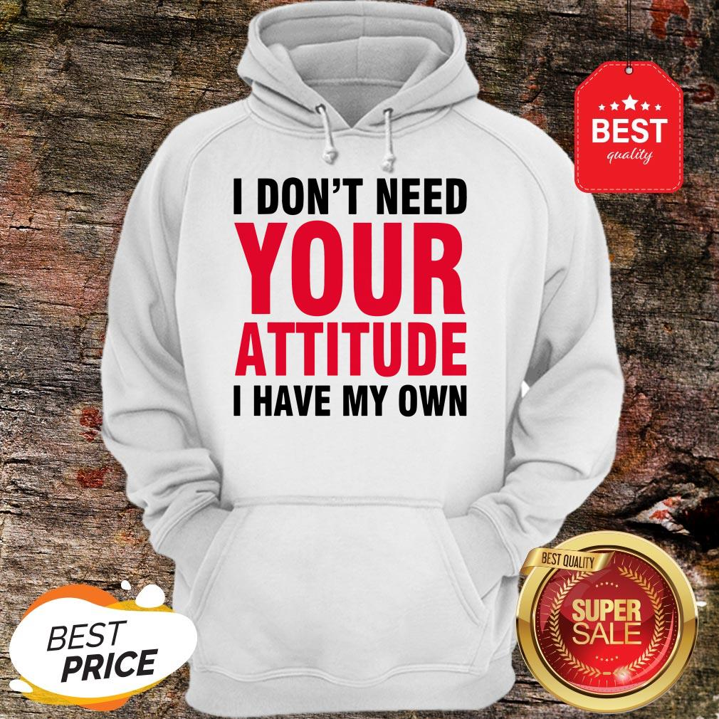 Nice I Don't Need Your Attitude I Have My Own Hoodie