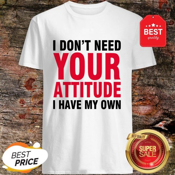 Nice I Don't Need Your Attitude I Have My Own Shirt