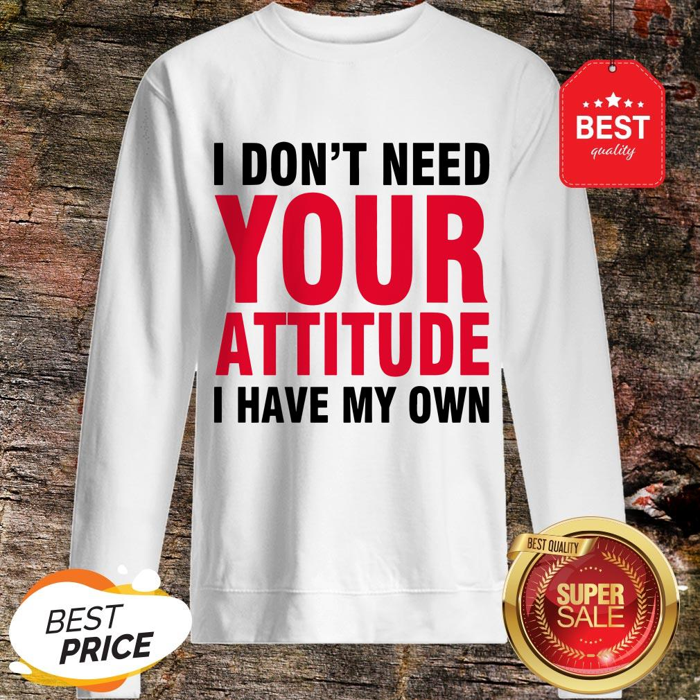Nice I Don't Need Your Attitude I Have My Own Sweatshirt