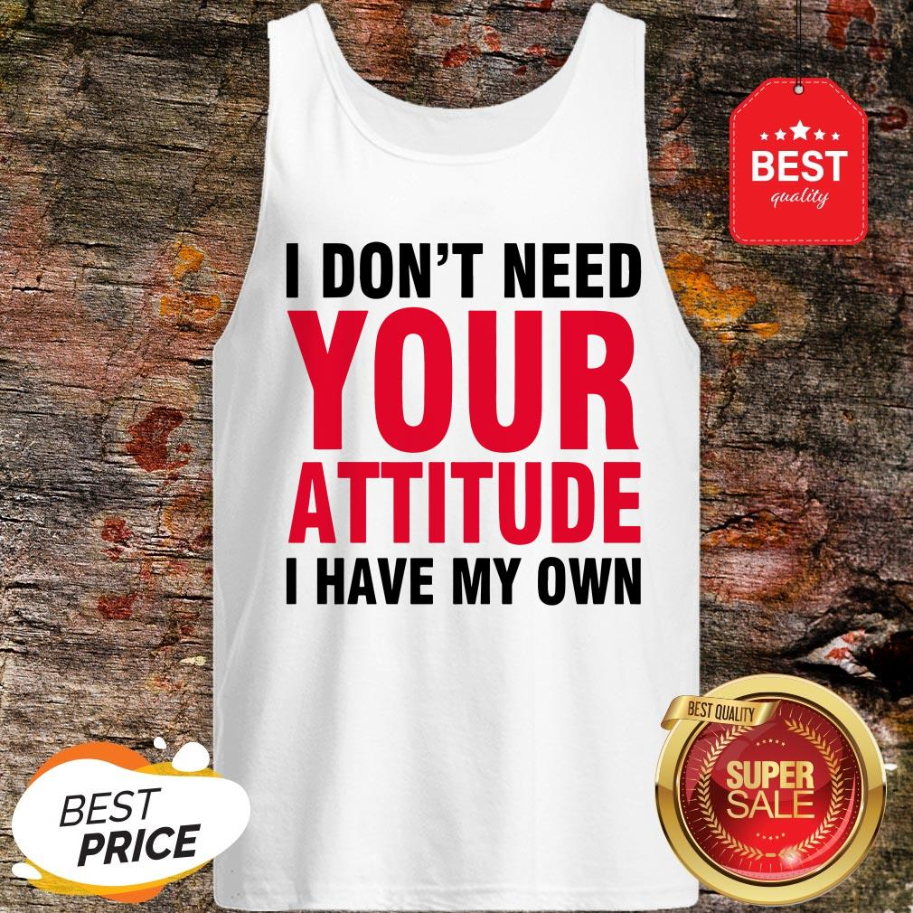 Nice I Don't Need Your Attitude I Have My Own Tank-top