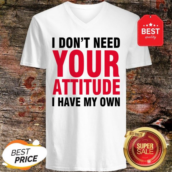 Nice I Don't Need Your Attitude I Have My Own V-neck