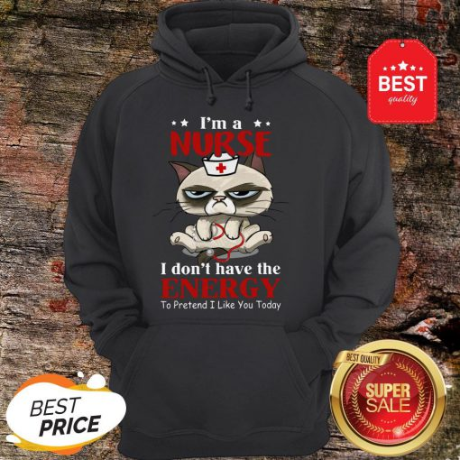 Nice I'm A Nurse Cat I don't Have The Energy To Pretent I Like You Today Hoodie