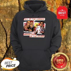 All Of The Horses Wrong Side Of The River Yelling At Cat Memes Hoodie