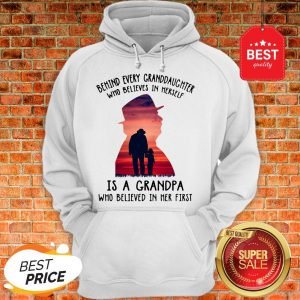 Behind Every Granddaughter Who Believes In Herself Is A Grandpa Hoodie