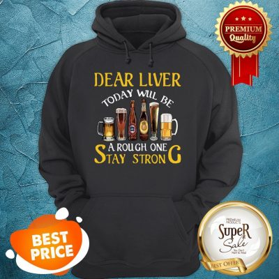 Dear Liver Today Will Be A Rough One Stay Strong Beer Hoodie