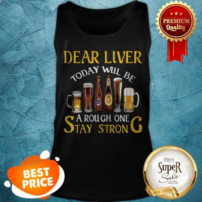 Dear Liver Today Will Be A Rough One Stay Strong Beer Tank Top