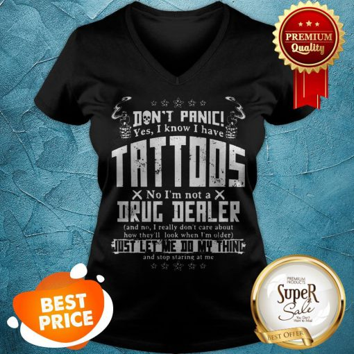 Don't Panic Yes I Know I Have Tattoos No I'm Not A Drug Dealer V-neck