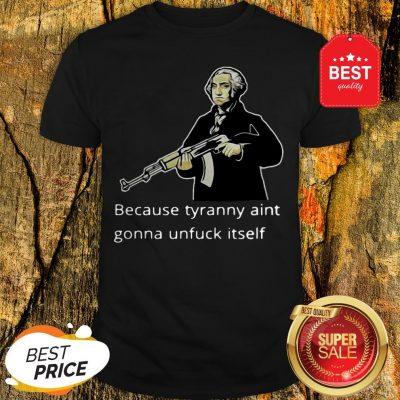 George Washington Because Tyranny Aint Gonna Unfuck Itself Shirt