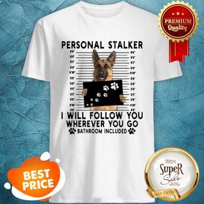 German Shepherd Personal Stalker I Will Follow You Wherever You Shirt