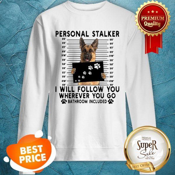 German Shepherd Personal Stalker I Will Follow You Wherever You Sweatshirt
