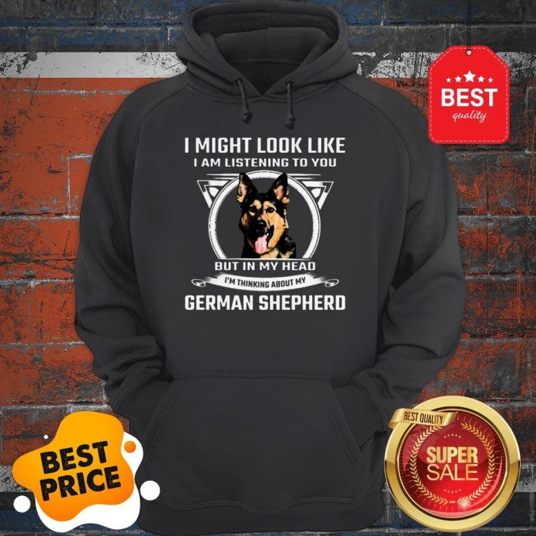 I Might Look Like I Am Listening To You But In My Head I'm Thinking About My German Shepherd Hoodie