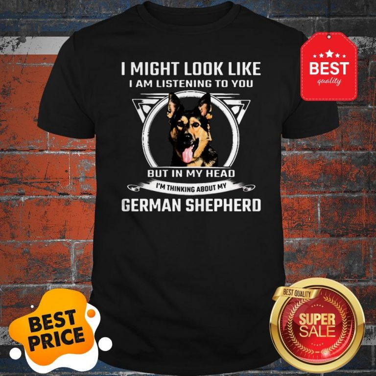 I Might Look Like I Am Listening To You But In My Head I'm Thinking About My German Shepherd Shirt