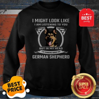 I Might Look Like I Am Listening To You But In My Head I'm Thinking About My German Shepherd Sweatshirt