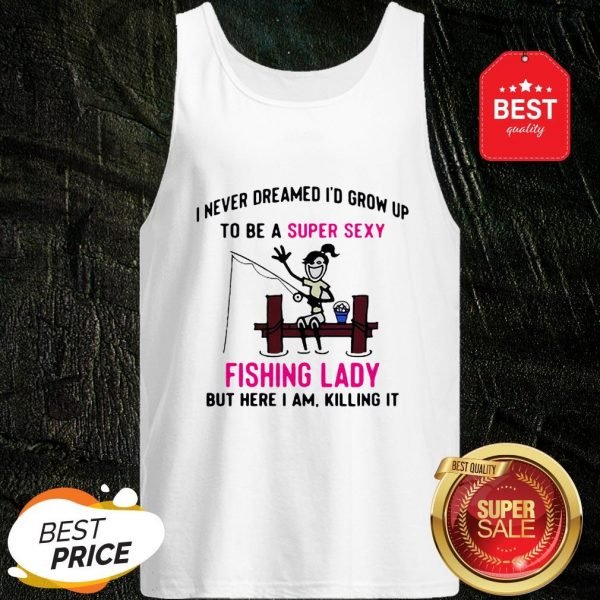 I Never Dreamed I'd Grow Up To Be A Super Sexy Fishing Lady But Here I Am Killing It Tank Top