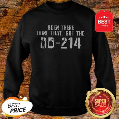 Nice Been There Done That Got The DD-214 Veteran Sweatshirt