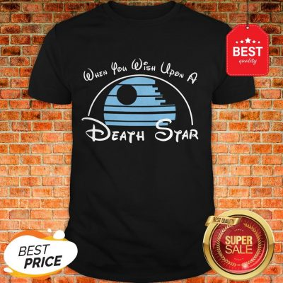 Nice When You Wish Upon A Death Star Wars Shirt